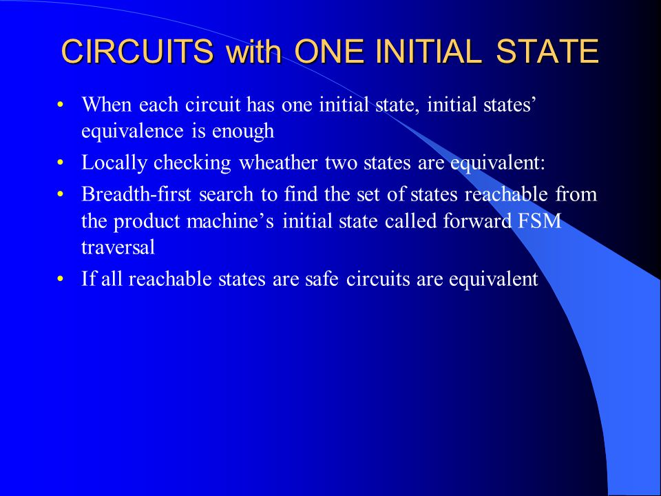 CIRCUITS with ONE INITIAL STATE When each circuit has one initial state, initial states' equivalence is enough Locally checking wheather two states are equivalent: Breadth-first search to find the set of states reachable from the product machine's initial state called forward FSM traversal If all reachable states are safe circuits are equivalent