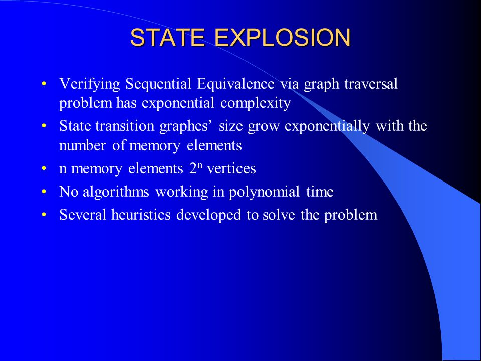 STATE EXPLOSION Verifying Sequential Equivalence via graph traversal problem has exponential complexity State transition graphes' size grow exponentially with the number of memory elements n memory elements 2 n vertices No algorithms working in polynomial time Several heuristics developed to solve the problem