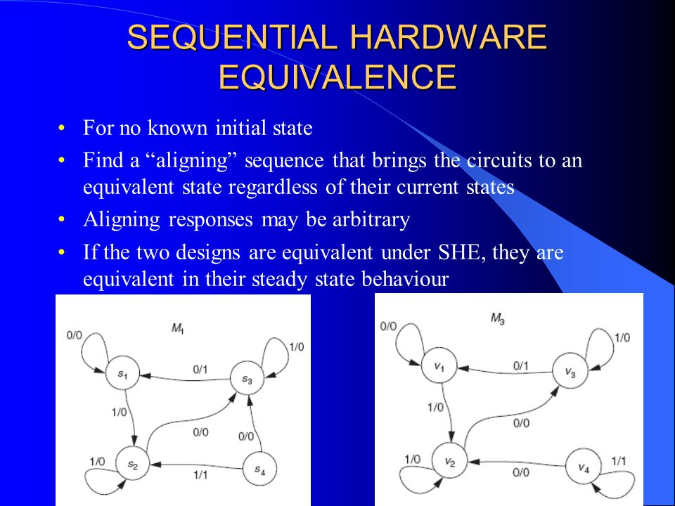 SEQUENTIAL HARDWARE EQUIVALENCE For no known initial state Find a aligning sequence that brings the circuits to an equivalent state regardless of their current states Aligning responses may be arbitrary If the two designs are equivalent under SHE, they are equivalent in their steady state behaviour