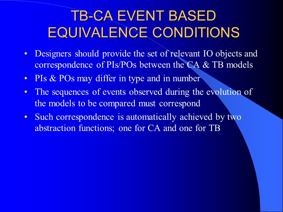 TB-CA EVENT BASED EQUIVALENCE CONDITIONS Designers should provide the set of relevant IO objects and correspondence of PIs/POs between the CA & TB models PIs & POs may differ in type and in number The sequences of events observed during the evolution of the models to be compared must correspond Such correspondence is automatically achieved by two abstraction functions; one for CA and one for TB