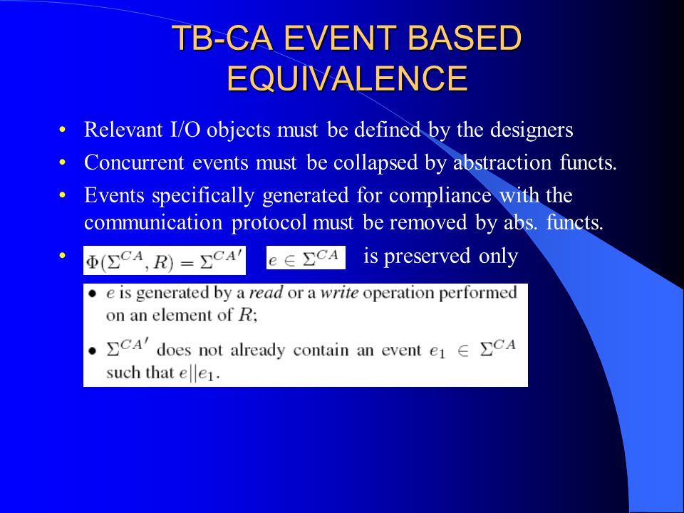 TB-CA EVENT BASED EQUIVALENCE Relevant I/O objects must be defined by the designers Concurrent events must be collapsed by abstraction functs.