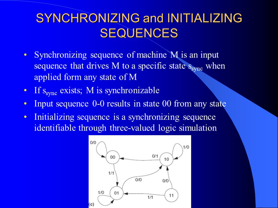 SYNCHRONIZING and INITIALIZING SEQUENCES Synchronizing sequence of machine M is an input sequence that drives M to a specific state s sync when applied form any state of M If s sync exists; M is synchronizable Input sequence 0-0 results in state 00 from any state Initializing sequence is a synchronizing sequence identifiable through three-valued logic simulation