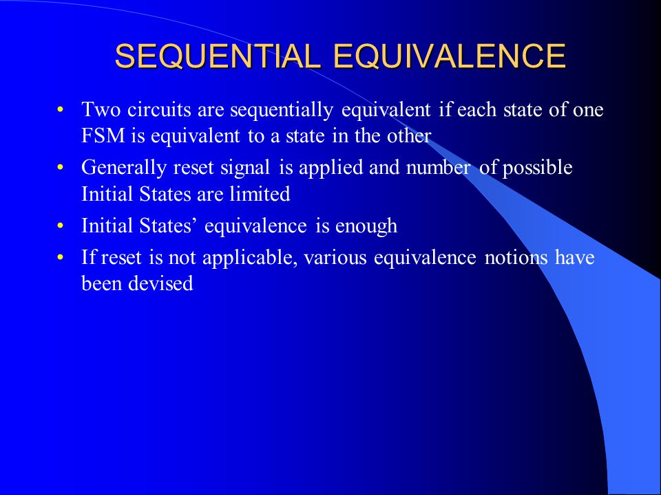 SEQUENTIAL EQUIVALENCE Two circuits are sequentially equivalent if each state of one FSM is equivalent to a state in the other Generally reset signal is applied and number of possible Initial States are limited Initial States' equivalence is enough If reset is not applicable, various equivalence notions have been devised