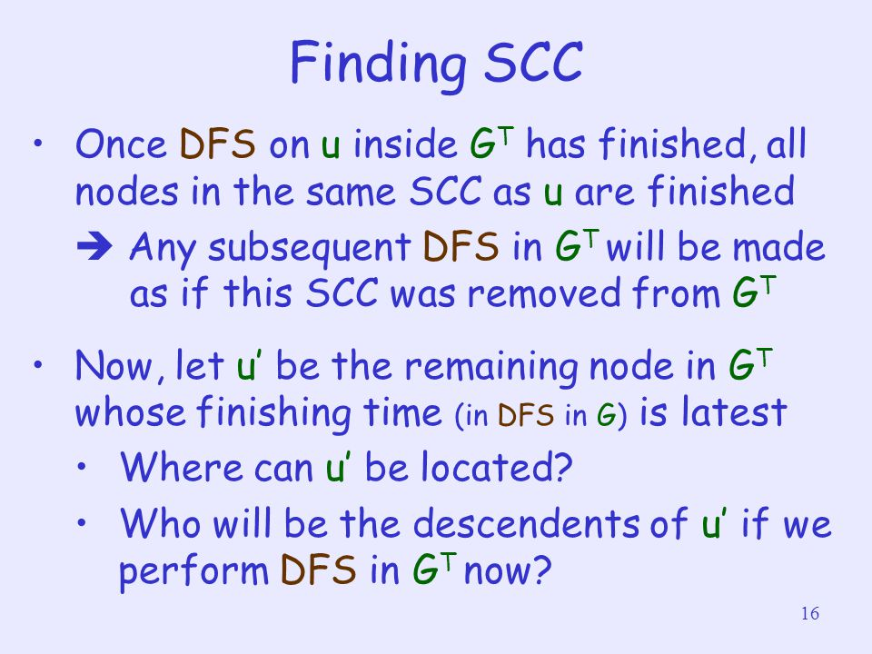 16 Finding SCC Once DFS on u inside G T has finished, all nodes in the same SCC as u are finished  Any subsequent DFS in G T will be made as if this SCC was removed from G T Now, let u' be the remaining node in G T whose finishing time (in DFS in G) is latest Where can u' be located.