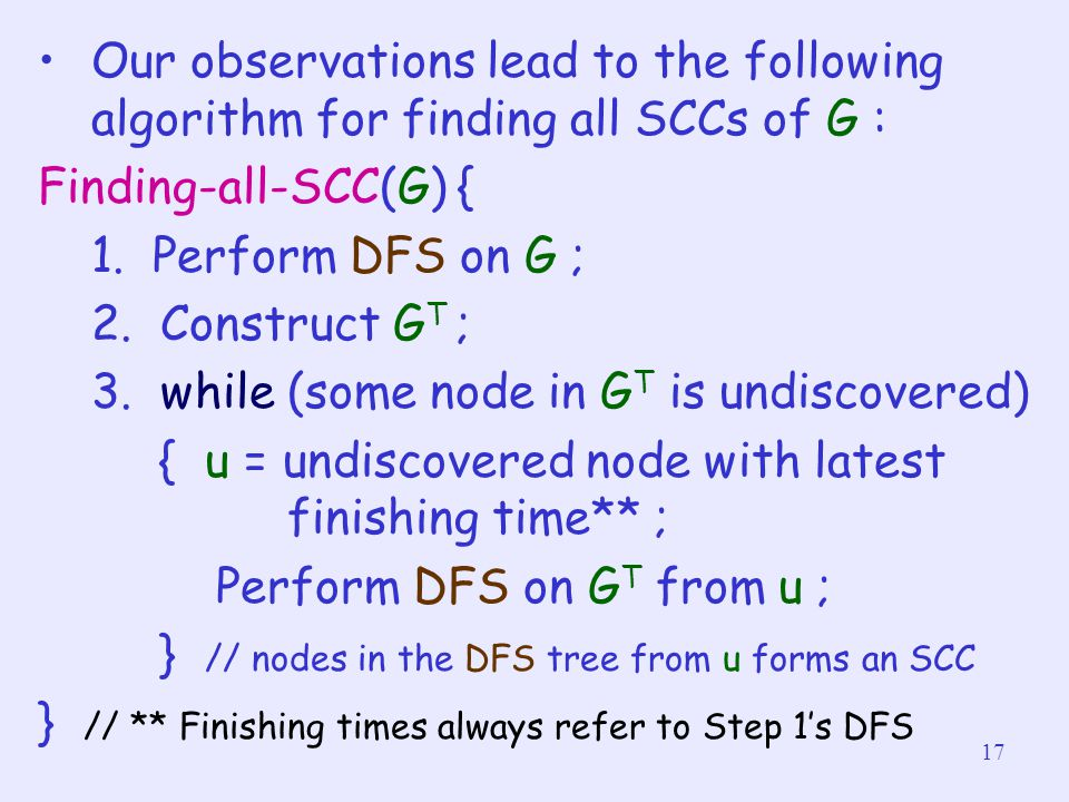 17 Our observations lead to the following algorithm for finding all SCCs of G : Finding-all-SCC(G) { 1. Perform DFS on G ; 2. Construct G T ; 3. while