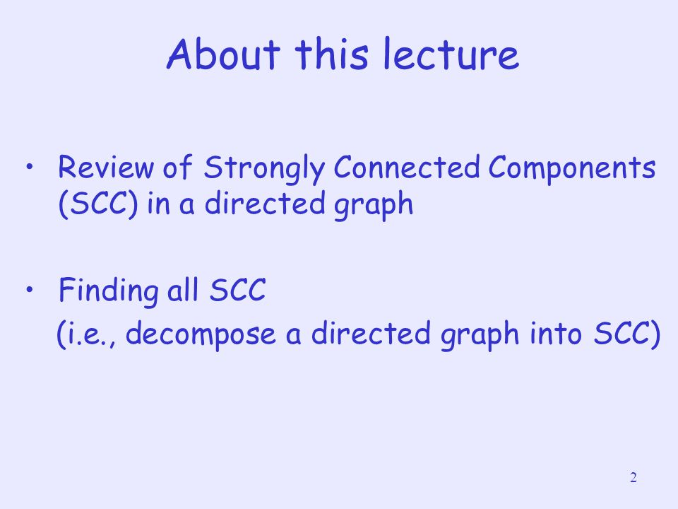 2 About this lecture Review of Strongly Connected Components (SCC) in a directed graph Finding all SCC (i.e., decompose a directed graph into SCC)