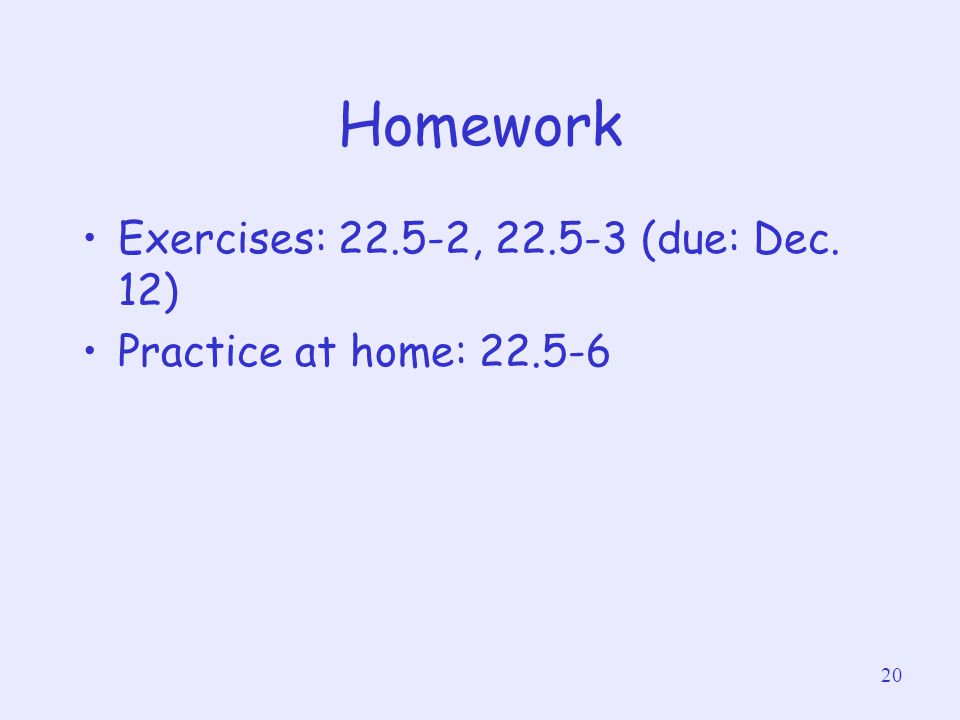 20 Homework Exercises: 22.5-2, 22.5-3 (due: Dec. 12) Practice at home: 22.5-6