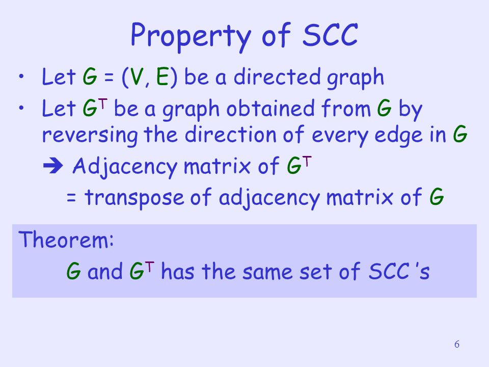 6 Property of SCC Let G = (V, E) be a directed graph Let G T be a graph obtained from G by reversing the direction of every edge in G  Adjacency matrix of G T = transpose of adjacency matrix of G Theorem: G and G T has the same set of SCC 's