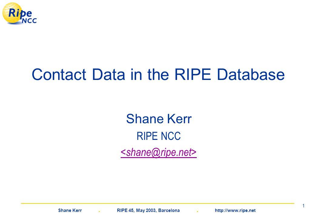 Shane Kerr. RIPE 45, May 2003, Barcelona. http://www.ripe.net 1 Contact Data in the RIPE Database Shane Kerr RIPE NCC