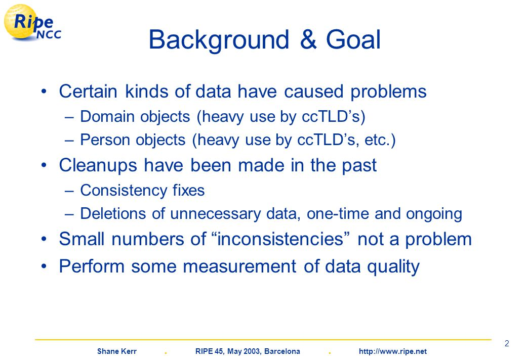 Shane Kerr. RIPE 45, May 2003, Barcelona. http://www.ripe.net 2 Background & Goal Certain kinds of data have caused problems –Domain objects (heavy us