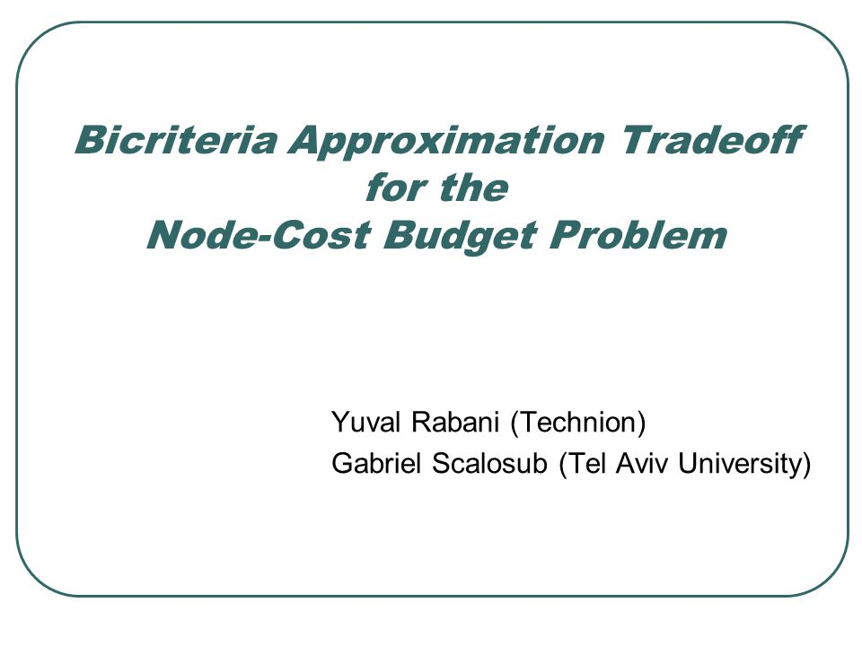 SWAT 2008 Bicriteria Approximation Tradeoff for the Node-Cost Budget Problem 2 The Node-Cost Budget Problem Input: Undirected graph Cost function Profit function Budget Goal: Find a tree s.t.
