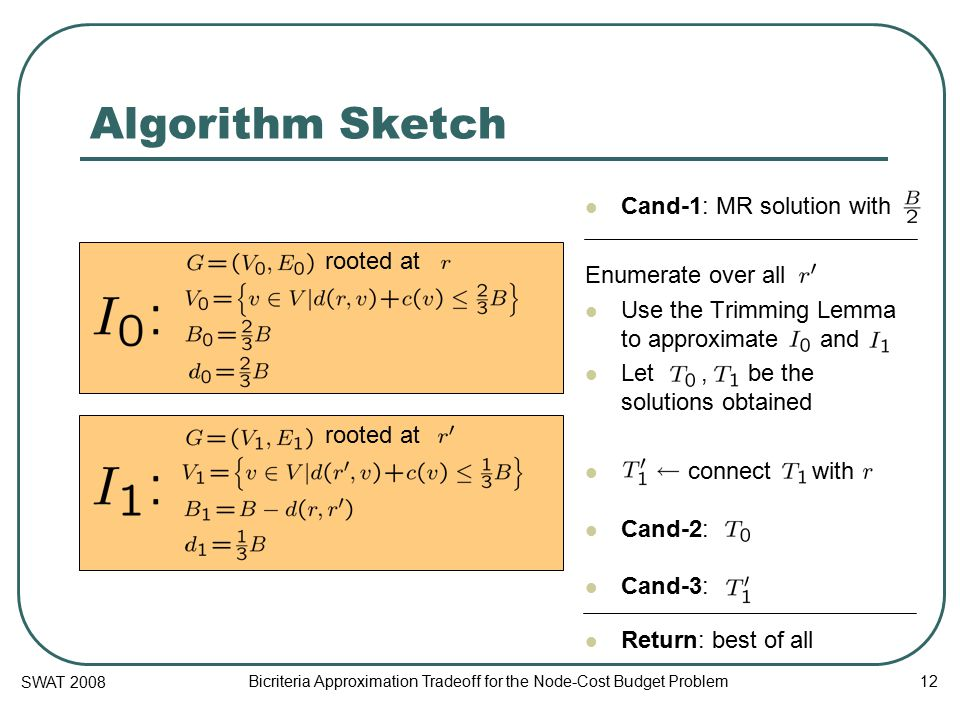 SWAT 2008 Bicriteria Approximation Tradeoff for the Node-Cost Budget Problem 12 Algorithm Sketch Cand-1: MR solution with Enumerate over all Use the Trimming Lemma to approximate and Let, be the solutions obtained connect with Cand-2: Cand-3: Return: best of all rooted at