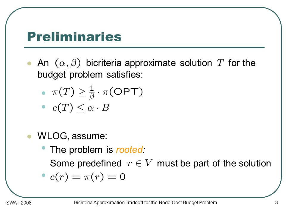 SWAT 2008 Bicriteria Approximation Tradeoff for the Node-Cost Budget Problem 3 Preliminaries An bicriteria approximate solution for the budget problem satisfies: WLOG, assume: The problem is rooted: Some predefined must be part of the solution