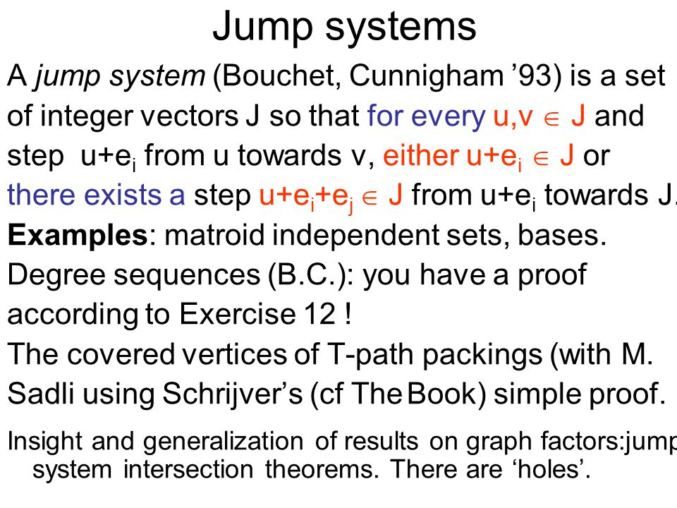 Jump systems A jump system (Bouchet, Cunnigham '93) is a set of integer vectors J so that for every u,v  J and step u+e i from u towards v, either u+e i  J or there exists a step u+e i +e j  J from u+e i towards J.