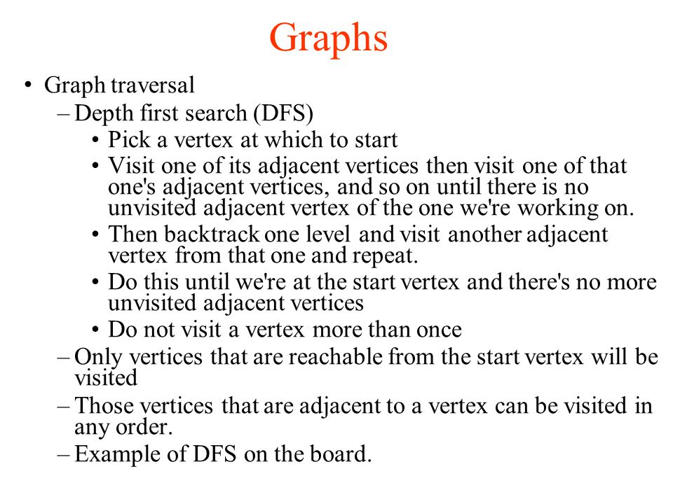 Graphs Graph traversal –Depth first search (DFS)‏ Pick a vertex at which to start Visit one of its adjacent vertices then visit one of that one s adjacent vertices, and so on until there is no unvisited adjacent vertex of the one we re working on.