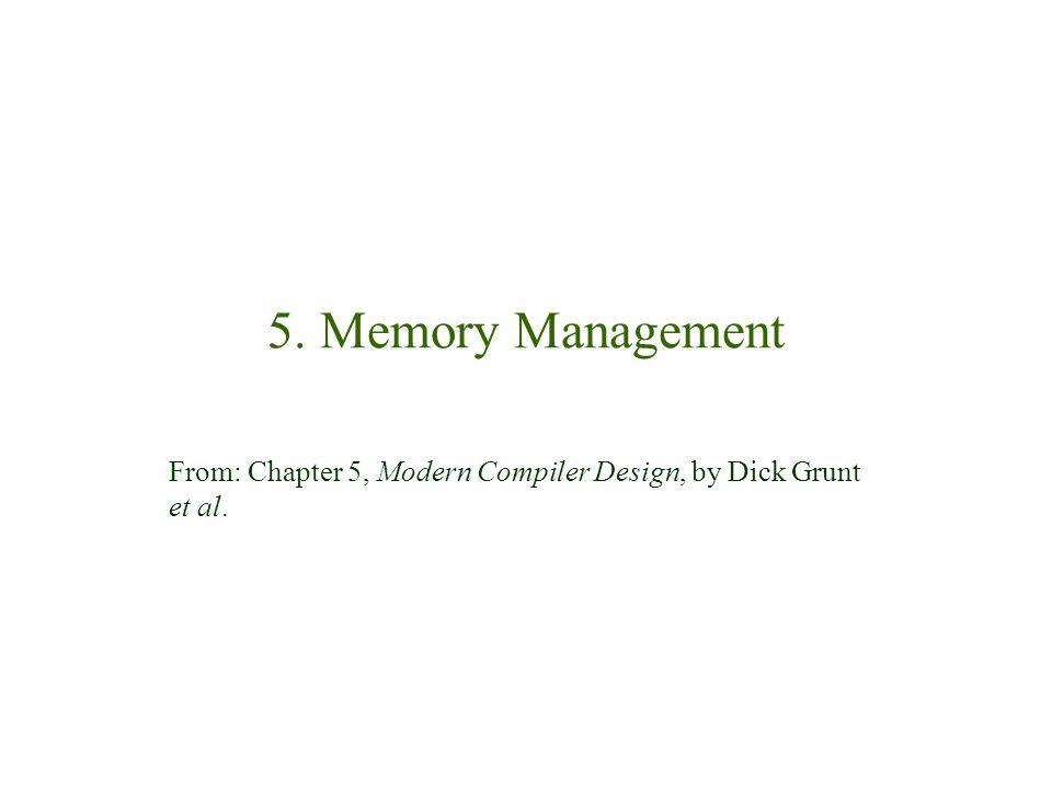 5. Memory Management From: Chapter 5, Modern Compiler Design, by Dick Grunt et al.