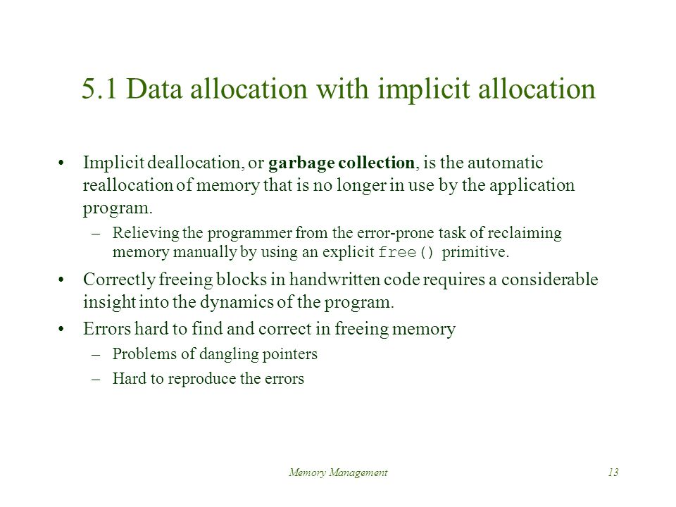 Memory Management13 5.1 Data allocation with implicit allocation Implicit deallocation, or garbage collection, is the automatic reallocation of memory that is no longer in use by the application program.