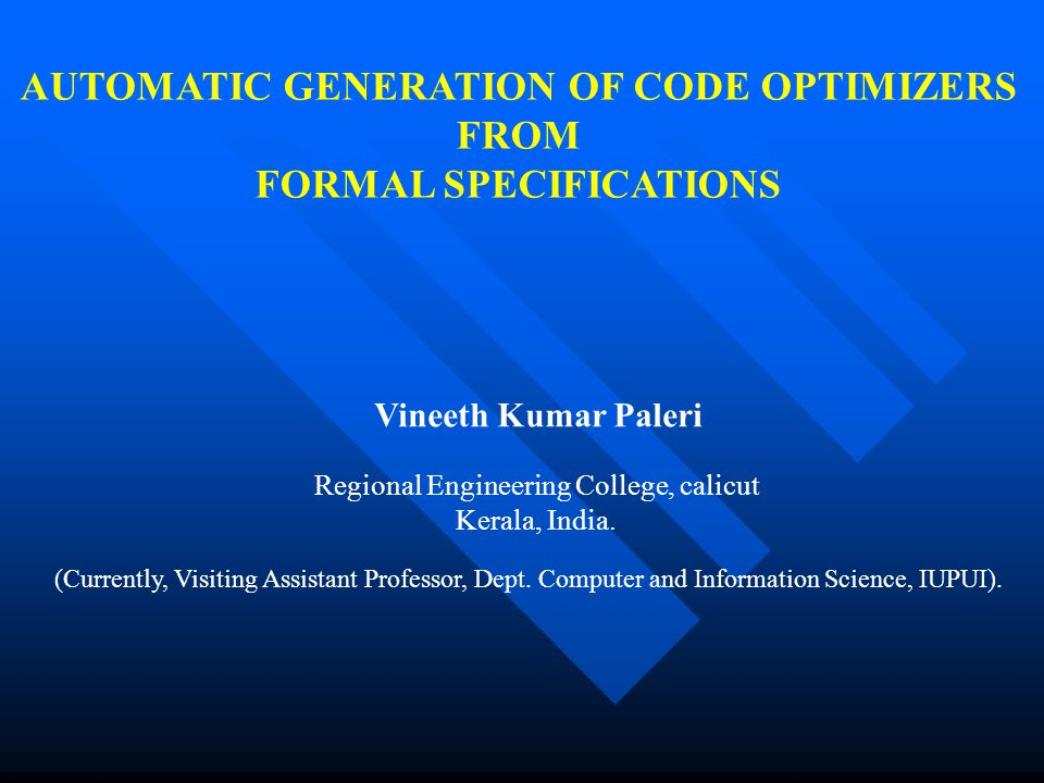 AUTOMATIC GENERATION OF CODE OPTIMIZERS FROM FORMAL SPECIFICATIONS Vineeth Kumar Paleri Regional Engineering College, calicut Kerala, India. (Currentl