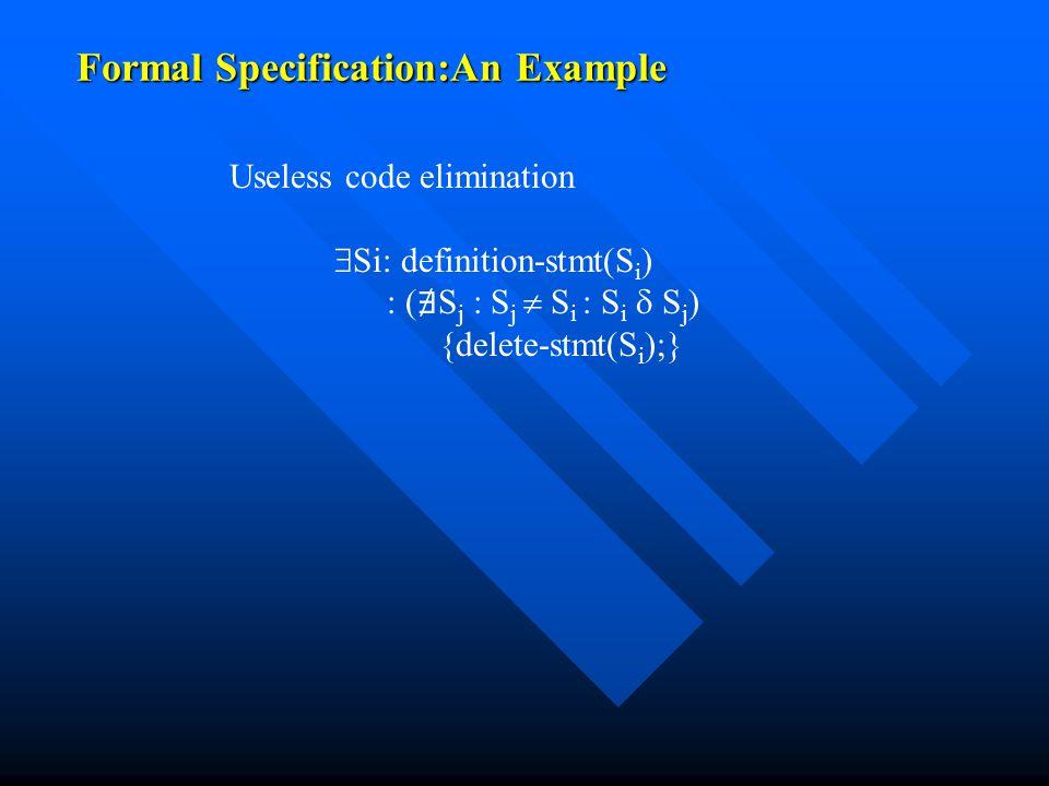 Formal Specification:An Example Useless code elimination  Si: definition-stmt(S i ) : ( ∄ S j : S j  S i : S i  S j ) {delete-stmt(S i );}