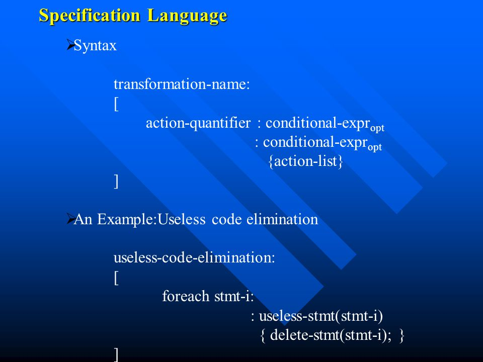 Specification Language   Syntax transformation-name: [ action-quantifier : conditional-expr opt : conditional-expr opt {action-list} ]   An Example:Useless code elimination useless-code-elimination: [ foreach stmt-i: : useless-stmt(stmt-i) { delete-stmt(stmt-i); } ]