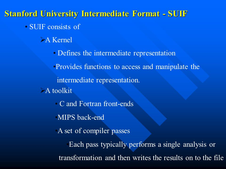 Stanford University Intermediate Format - SUIF SUIF consists of   A Kernel Defines the intermediate representation Provides functions to access and manipulate the intermediate representation.