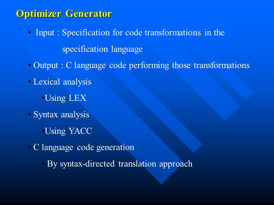 Optimizer Generator Input : Specification for code transformations in the specification language Output : C language code performing those transformations Lexical analysis Using LEX Syntax analysis Using YACC C language code generation By syntax-directed translation approach