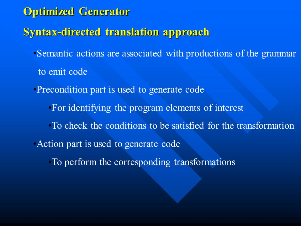 Optimized Generator Semantic actions are associated with productions of the grammar to emit code Precondition part is used to generate code For identifying the program elements of interest To check the conditions to be satisfied for the transformation Action part is used to generate code To perform the corresponding transformations Syntax-directed translation approach