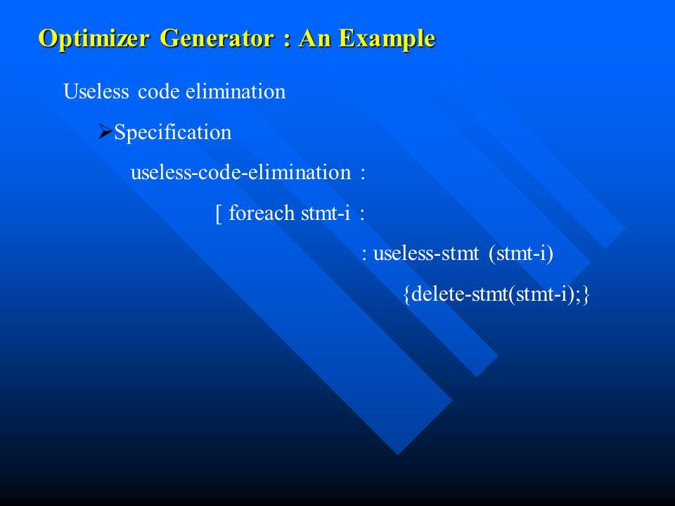 Optimizer Generator : An Example Useless code elimination   Specification useless-code-elimination : [ foreach stmt-i : : useless-stmt (stmt-i) {delete-stmt(stmt-i);}