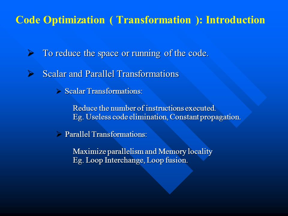 Code Optimization ( Transformation ): Introduction  To reduce the space or running of the code.  Scalar and Parallel Transformations  Scalar Transf