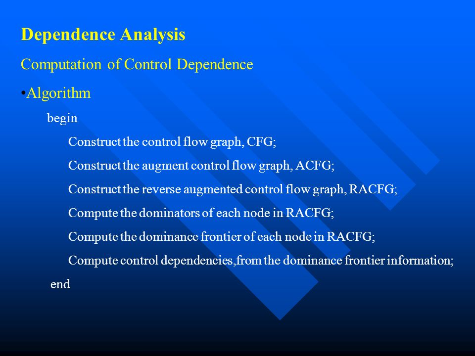 Dependence Analysis Computation of Control Dependence Algorithm begin Construct the control flow graph, CFG; Construct the augment control flow graph,