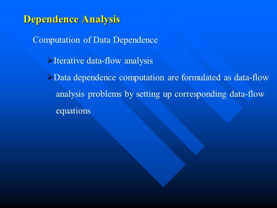 Dependence Analysis Computation of Data Dependence   Iterative data-flow analysis   Data dependence computation are formulated as data-flow analys
