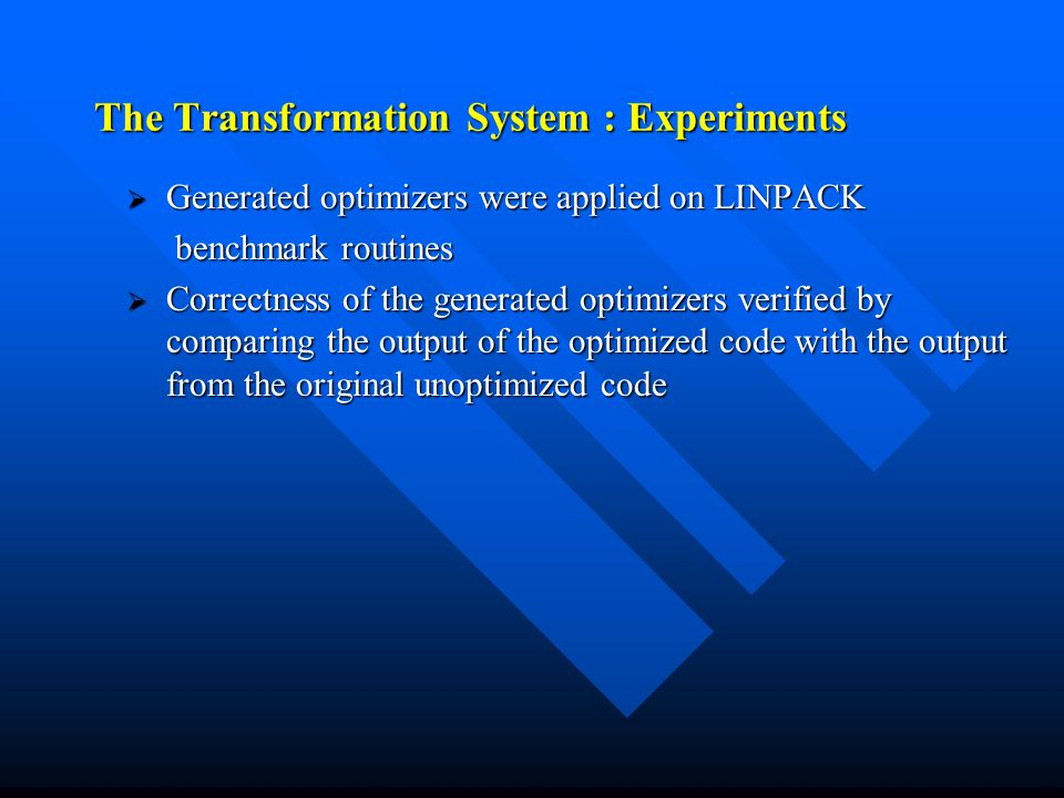 The Transformation System : Experiments  Generated optimizers were applied on LINPACK benchmark routines benchmark routines  Correctness of the generated optimizers verified by comparing the output of the optimized code with the output from the original unoptimized code