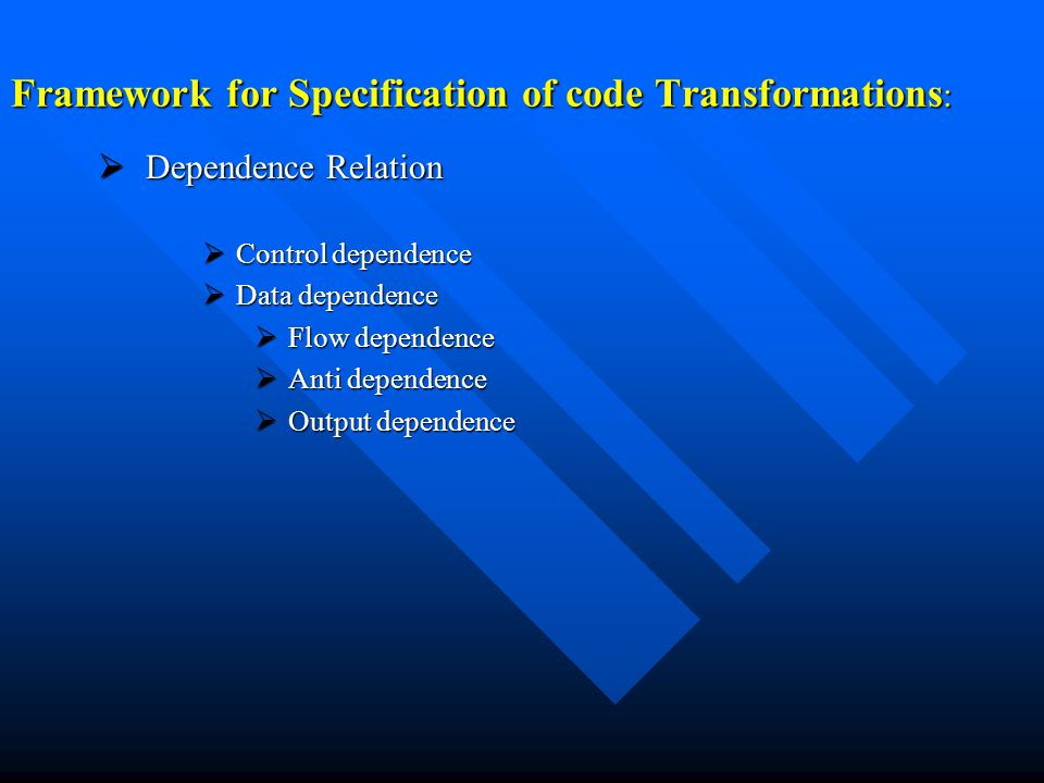 Framework for Specification of code Transformations :  Dependence Relation  Control dependence  Data dependence  Flow dependence  Anti dependence