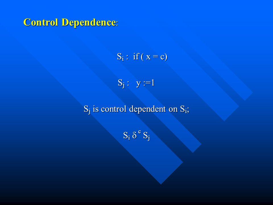 Control Dependence : S i : if ( x = c) S i : if ( x = c) S j : y :=1 S j is control dependent on S i ; S i  c S j