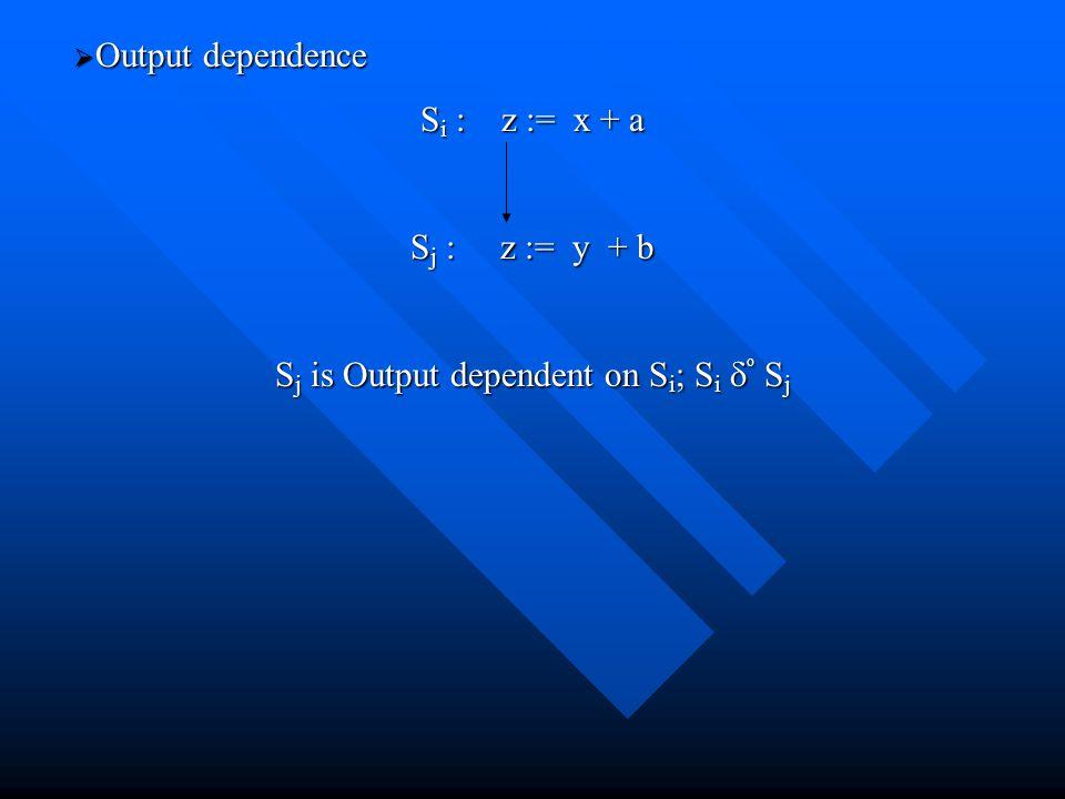  Output dependence S i : z := x + a S j : z := y + b S j is Output dependent on S i ; S i  o S j