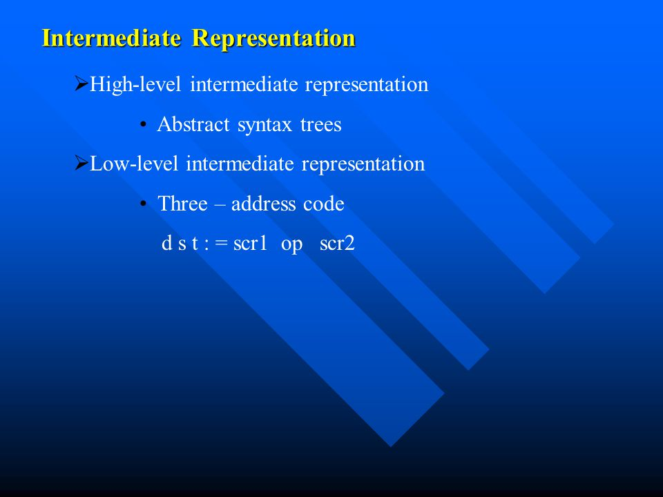 Intermediate Representation   High-level intermediate representation Abstract syntax trees   Low-level intermediate representation Three – address