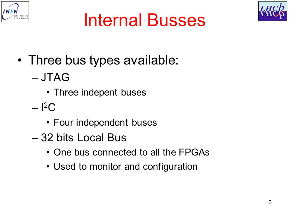 10 Internal Busses Three bus types available: –JTAG Three indepent buses –I 2 C Four independent buses –32 bits Local Bus One bus connected to all the FPGAs Used to monitor and configuration