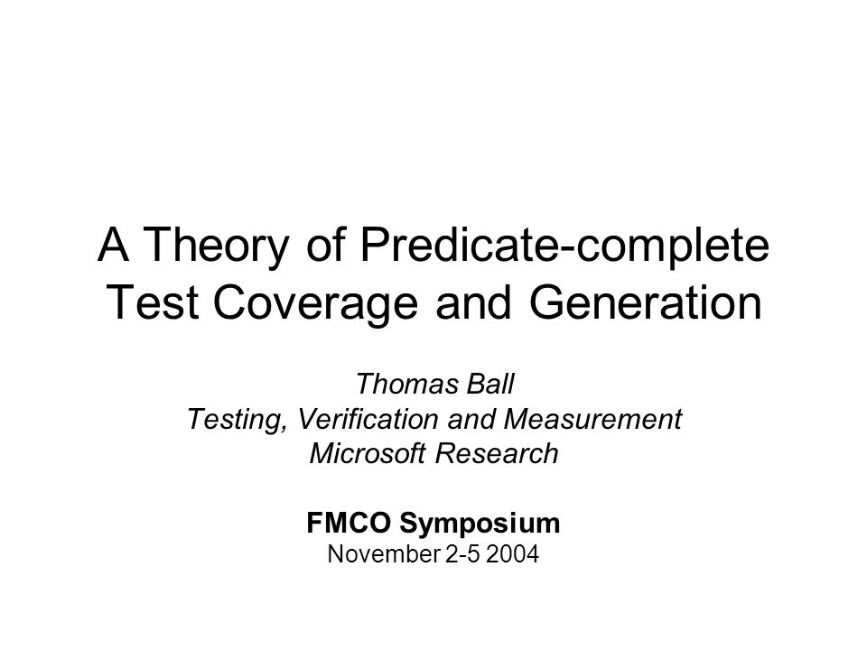 A Theory of Predicate-complete Test Coverage and Generation Thomas Ball Testing, Verification and Measurement Microsoft Research FMCO Symposium November 2-5 2004