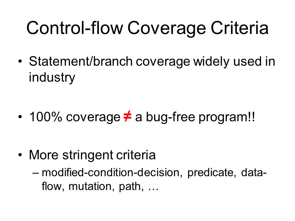 Control-flow Coverage Criteria Statement/branch coverage widely used in industry 100% coverage ≠ a bug-free program!.