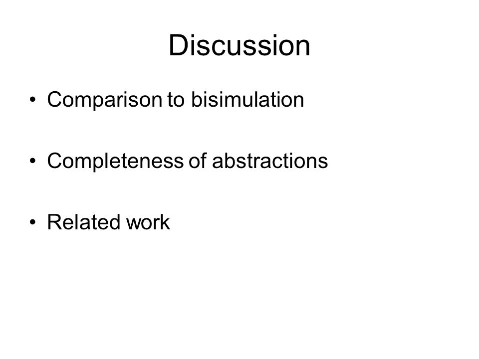 Discussion Comparison to bisimulation Completeness of abstractions Related work
