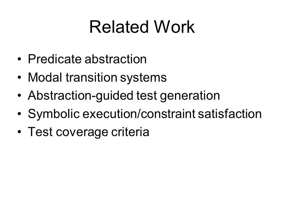 Related Work Predicate abstraction Modal transition systems Abstraction-guided test generation Symbolic execution/constraint satisfaction Test coverag