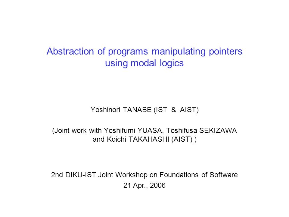 Abstraction of programs manipulating pointers using modal logics Yoshinori TANABE (IST & AIST) (Joint work with Yoshifumi YUASA, Toshifusa SEKIZAWA and Koichi TAKAHASHI (AIST) ) 2nd DIKU-IST Joint Workshop on Foundations of Software 21 Apr., 2006