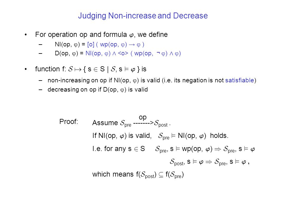 Judging Non-increase and Decrease For operation op and formula , we define – NI(op,  ) = [o] ( wp(op,  ) →  ) – D(op,  ) = NI(op,  ) ∧ ( wp(op, ¬  ) ∧  ) function f: S  { s 2 S | S, s ²  } is –non-increasing on op if NI(op,  ) is valid (i.e.