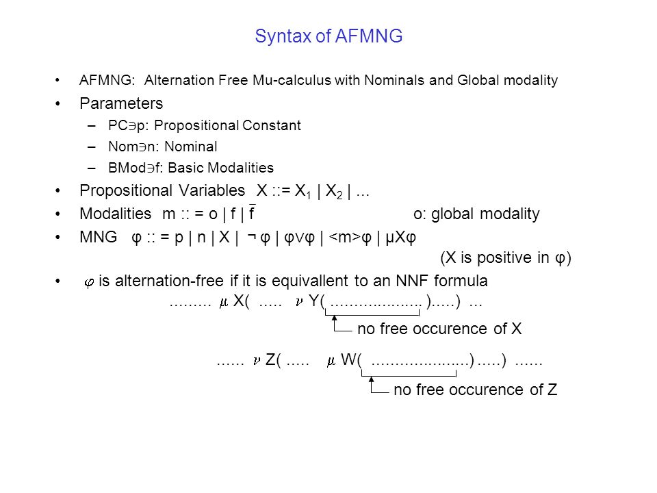 Syntax of AFMNG AFMNG: Alternation Free Mu-calculus with Nominals and Global modality Parameters –PC ∋ p: Propositional Constant –Nom ∋ n: Nominal –BMod ∋ f: Basic Modalities Propositional Variables X ::= X 1 | X 2 |...
