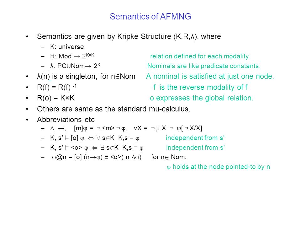 Semantics of AFMNG Semantics are given by Kripke Structure (K,R,λ), where –K: universe –R: Mod → 2 K×K relation defined for each modality –λ: PC ∪ Nom→ 2 K Nominals are like predicate constants.