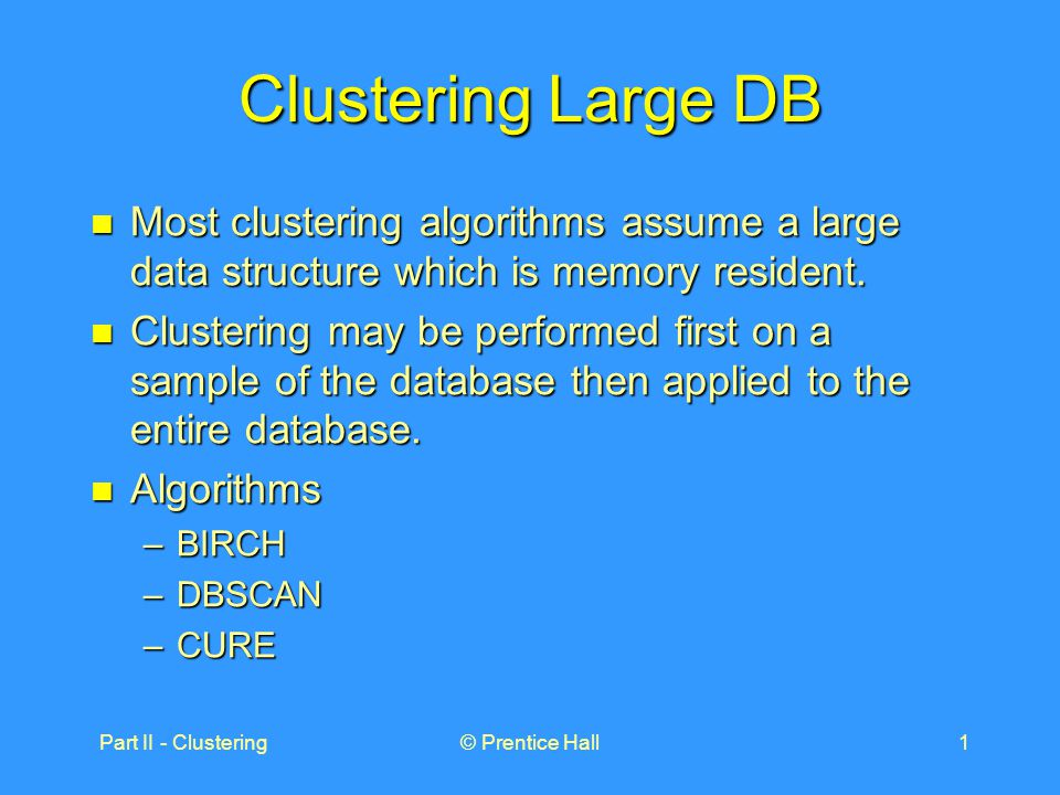 Part II - Clustering© Prentice Hall1 Clustering Large DB Most clustering algorithms assume a large data structure which is memory resident.