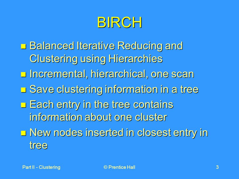 Part II - Clustering© Prentice Hall3 BIRCH Balanced Iterative Reducing and Clustering using Hierarchies Balanced Iterative Reducing and Clustering using Hierarchies Incremental, hierarchical, one scan Incremental, hierarchical, one scan Save clustering information in a tree Save clustering information in a tree Each entry in the tree contains information about one cluster Each entry in the tree contains information about one cluster New nodes inserted in closest entry in tree New nodes inserted in closest entry in tree