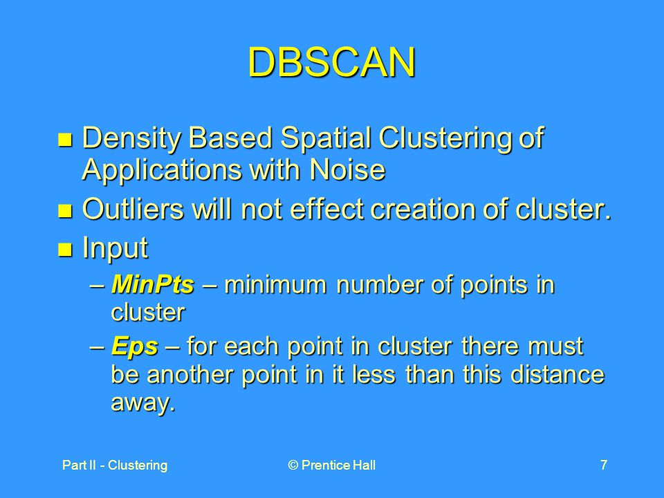 Part II - Clustering© Prentice Hall7 DBSCAN Density Based Spatial Clustering of Applications with Noise Density Based Spatial Clustering of Applications with Noise Outliers will not effect creation of cluster.