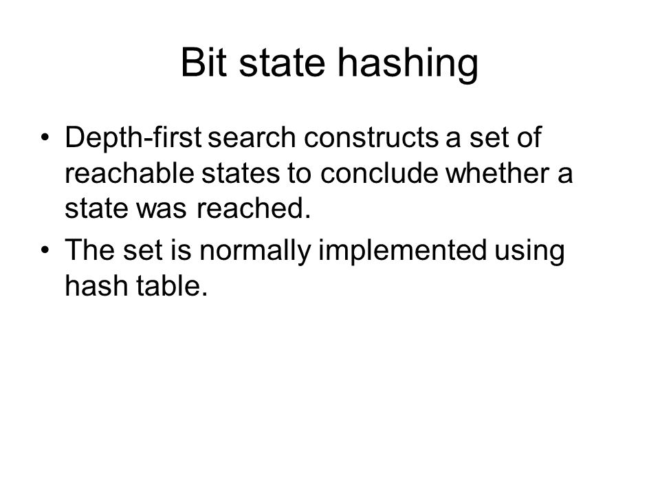 Bit state hashing Depth-first search constructs a set of reachable states to conclude whether a state was reached. The set is normally implemented usi