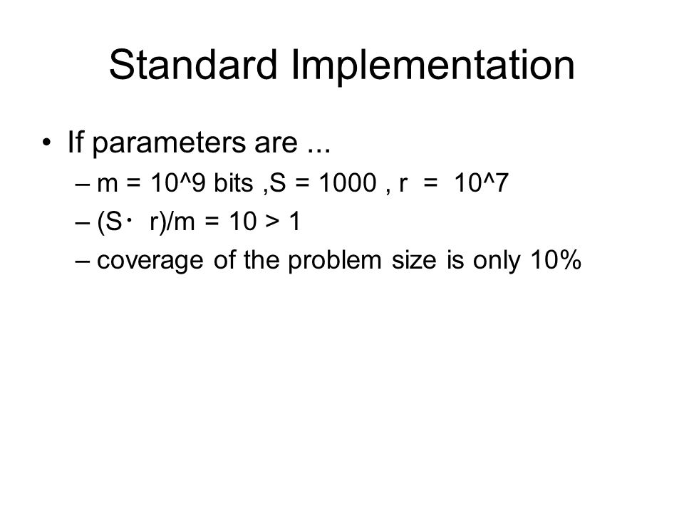 Standard Implementation If parameters are... –m = 10^9 bits,S = 1000, r = 10^7 –(S ・ r)/m = 10 > 1 –coverage of the problem size is only 10%